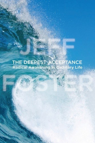 The Deepest Acceptance: Radical Awakening in Ordinary Life by Jeff Foster